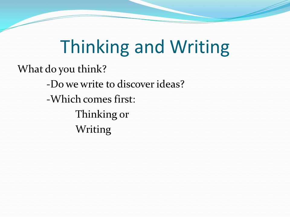 Thinking and Writing What do you think. -Do we write to discover ideas.