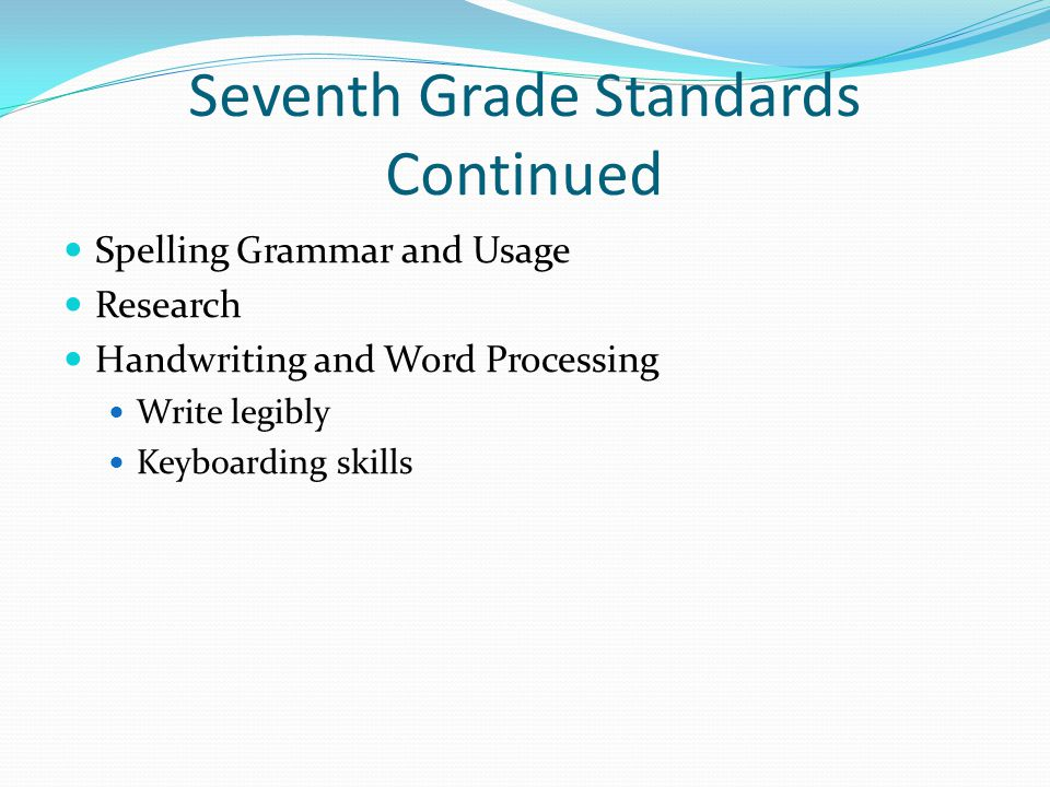 Seventh Grade Standards Continued Spelling Grammar and Usage Research Handwriting and Word Processing Write legibly Keyboarding skills