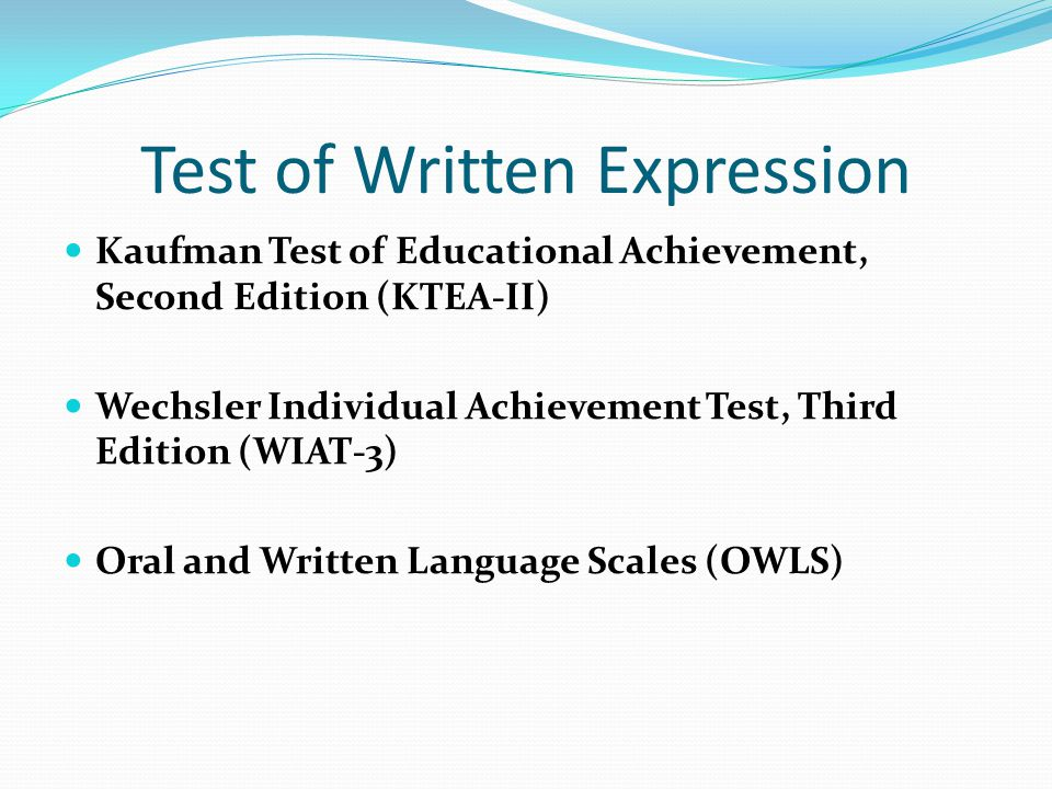 Test of Written Expression Kaufman Test of Educational Achievement, Second Edition (KTEA-II) Wechsler Individual Achievement Test, Third Edition (WIAT-3) Oral and Written Language Scales (OWLS)