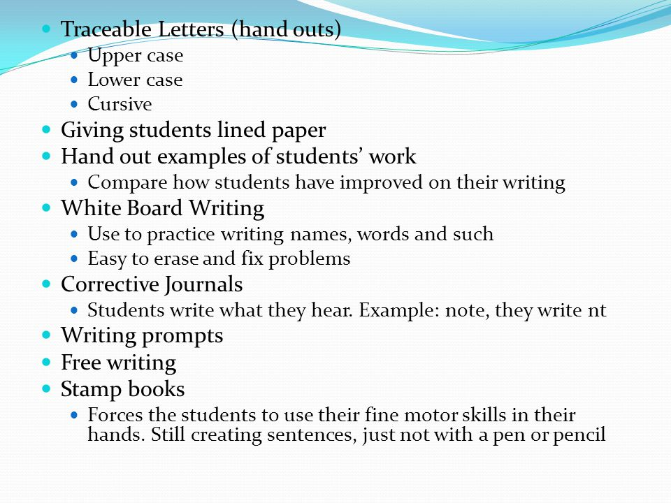 Traceable Letters (hand outs) Upper case Lower case Cursive Giving students lined paper Hand out examples of students' work Compare how students have improved on their writing White Board Writing Use to practice writing names, words and such Easy to erase and fix problems Corrective Journals Students write what they hear.