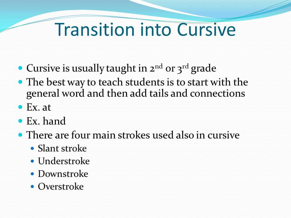 Transition into Cursive Cursive is usually taught in 2 nd or 3 rd grade The best way to teach students is to start with the general word and then add tails and connections Ex.
