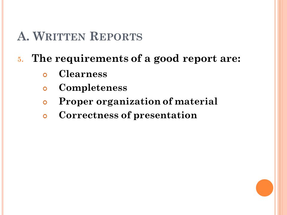A. W RITTEN R EPORTS 5. The requirements of a good report are: Clearness Completeness Proper organization of material Correctness of presentation