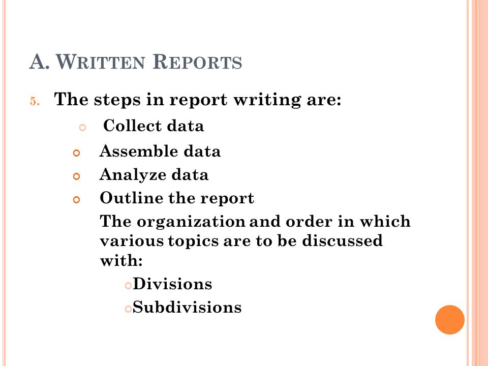 A. W RITTEN R EPORTS 5. The steps in report writing are: Collect data Assemble data Analyze data Outline the report The organization and order in whic