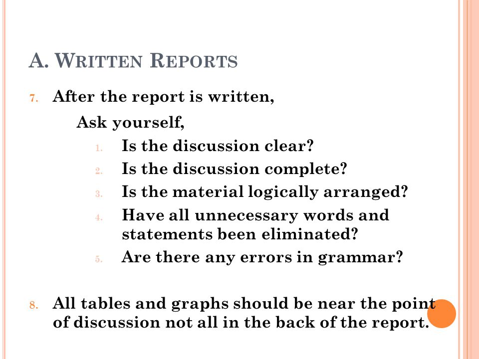 A. W RITTEN R EPORTS 7. After the report is written, Ask yourself, 1. Is the discussion clear? 2. Is the discussion complete? 3. Is the material logic