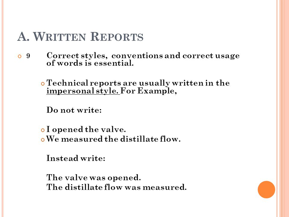 A. W RITTEN R EPORTS 9 Correct styles, conventions and correct usage of words is essential. Technical reports are usually written in the impersonal st