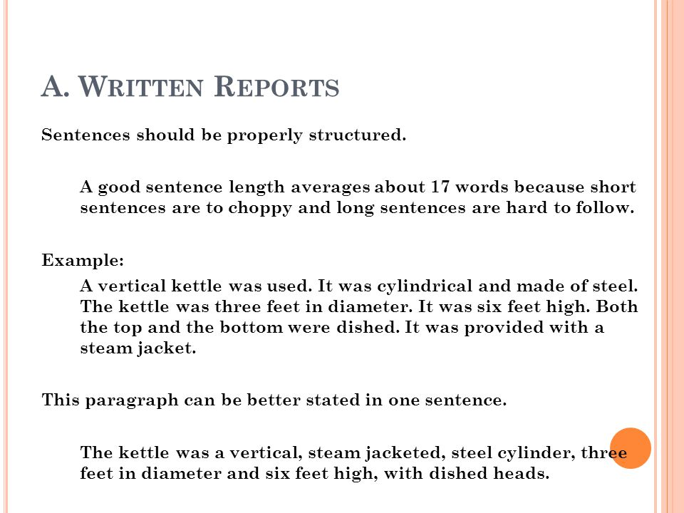 A. W RITTEN R EPORTS Sentences should be properly structured. A good sentence length averages about 17 words because short sentences are to choppy and