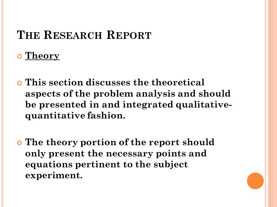 T HE R ESEARCH R EPORT Theory This section discusses the theoretical aspects of the problem analysis and should be presented in and integrated qualita