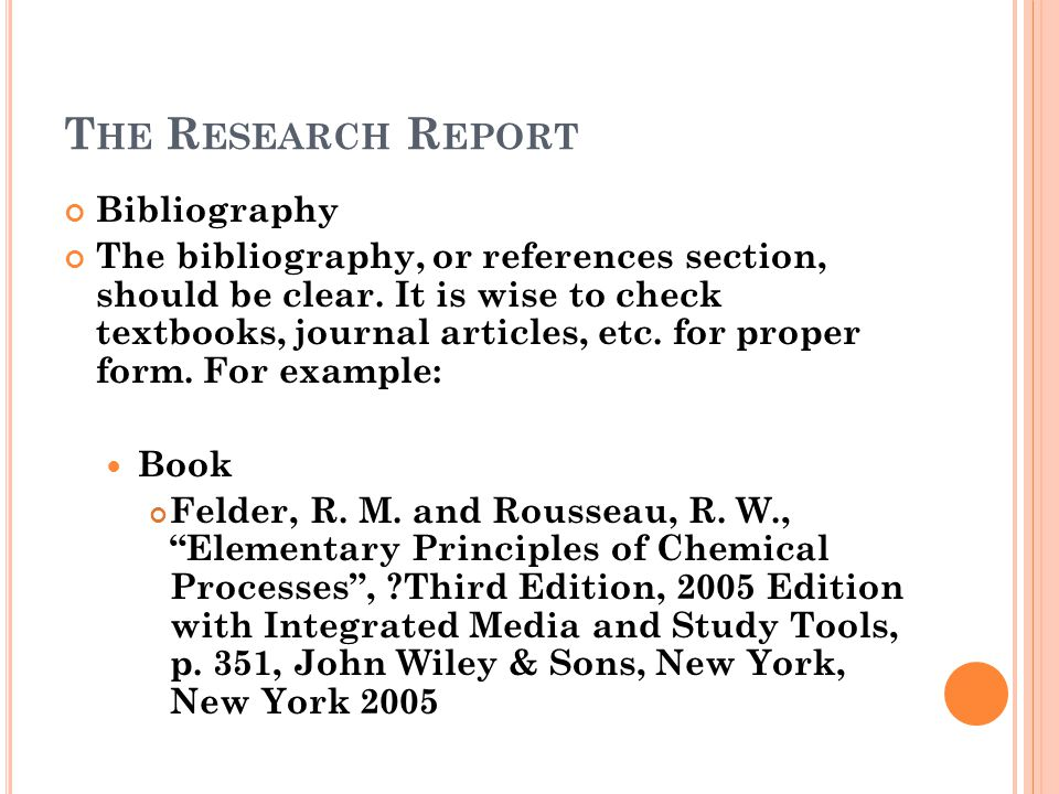 T HE R ESEARCH R EPORT Bibliography The bibliography, or references section, should be clear. It is wise to check textbooks, journal articles, etc. fo