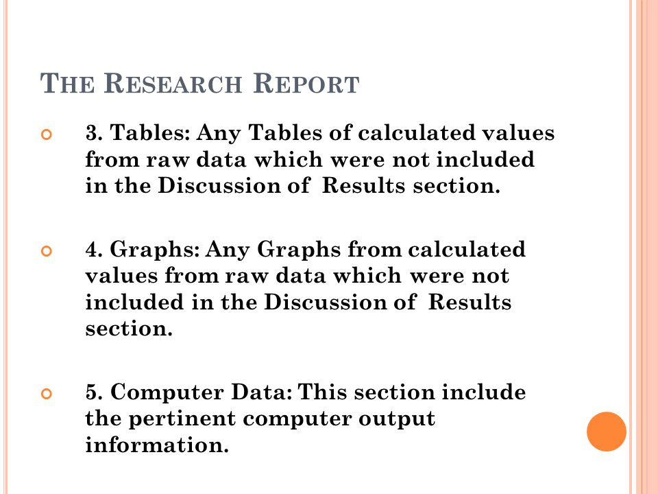 T HE R ESEARCH R EPORT 3. Tables: Any Tables of calculated values from raw data which were not included in the Discussion of Results section. 4. Graph