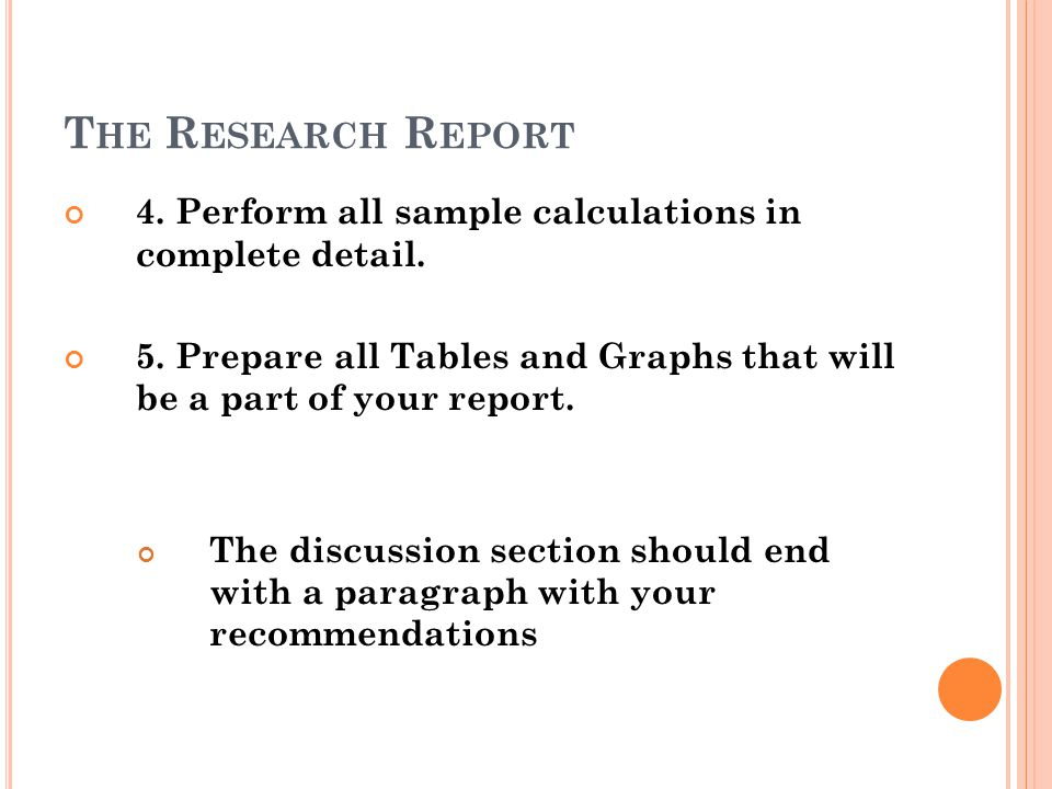 T HE R ESEARCH R EPORT 4. Perform all sample calculations in complete detail. 5. Prepare all Tables and Graphs that will be a part of your report. The