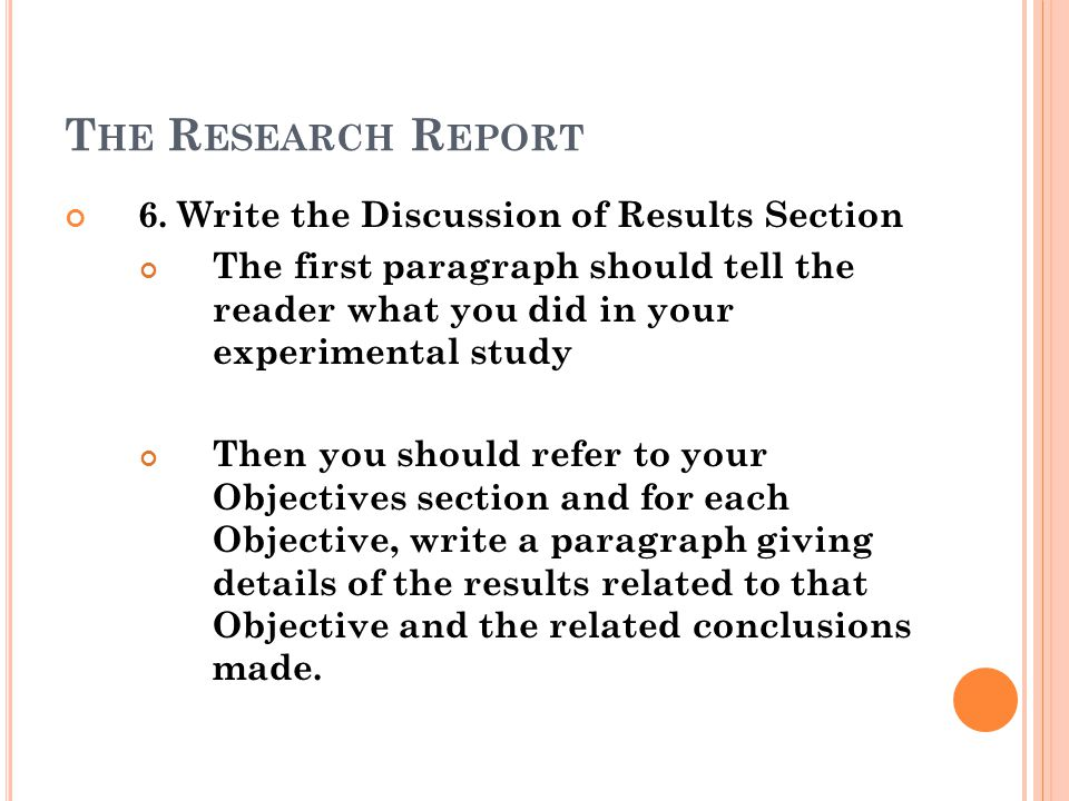 T HE R ESEARCH R EPORT 6. Write the Discussion of Results Section The first paragraph should tell the reader what you did in your experimental study T