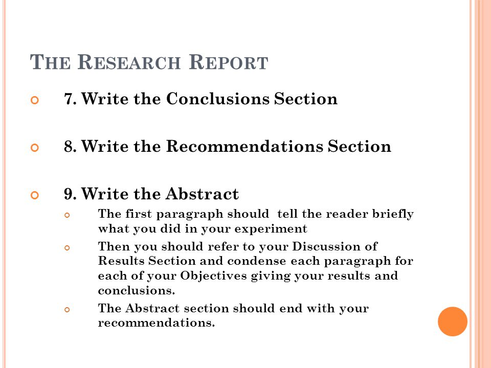 T HE R ESEARCH R EPORT 7. Write the Conclusions Section 8. Write the Recommendations Section 9. Write the Abstract The first paragraph should tell the