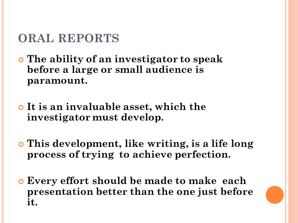 ORAL REPORTS The ability of an investigator to speak before a large or small audience is paramount. It is an invaluable asset, which the investigator