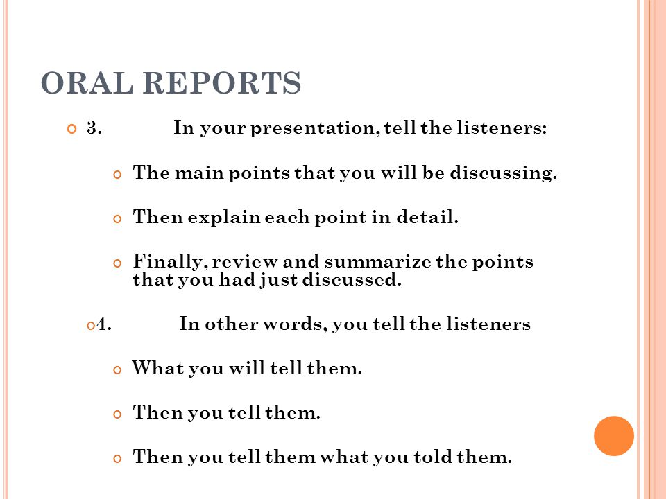 ORAL REPORTS 3. In your presentation, tell the listeners: The main points that you will be discussing. Then explain each point in detail. Finally, rev