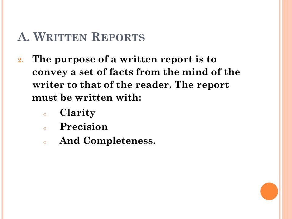 A. W RITTEN R EPORTS 2. The purpose of a written report is to convey a set of facts from the mind of the writer to that of the reader. The report must