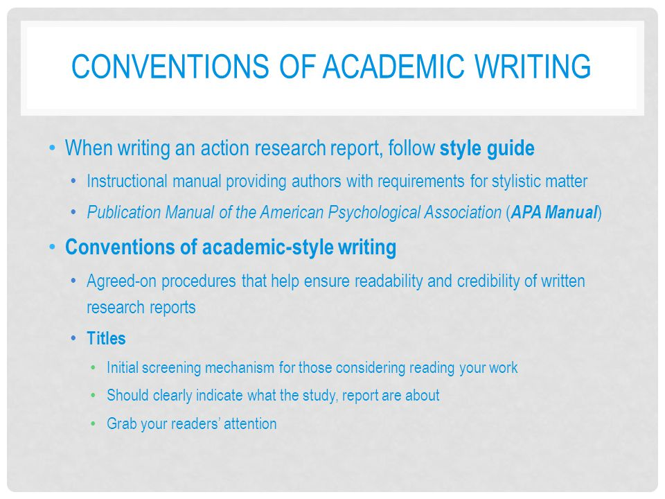 CONVENTIONS OF ACADEMIC WRITING Person and voice Written as objectively as possible Typically use third-person pronouns (appears less subjective) Qualitative research is exception to this rule Active voice is more appropriate than passive voice Tense Typically written in past tense (study has already been conducted) Some sections (description of current situation or problem; recommendations) written in present tense Tentative vs.