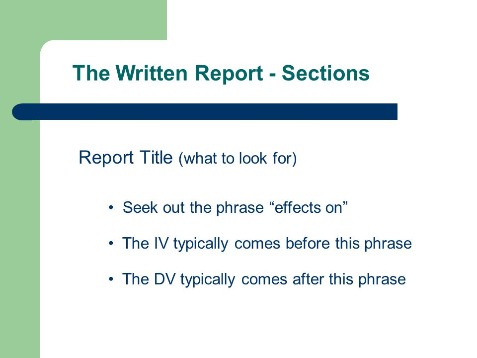The Written Report - Sections Report Title (what to look for) The DV typically comes after this phrase The IV typically comes before this phrase Seek out the phrase effects on