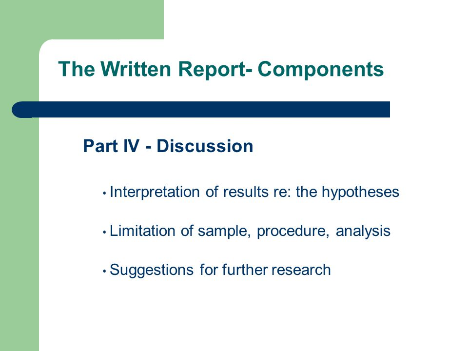 The Written Report- Components Part IV - Discussion Interpretation of results re: the hypotheses Limitation of sample, procedure, analysis Suggestions for further research