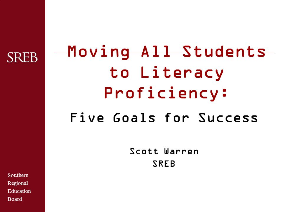 Southern Regional Education Board Moving All Students to Literacy Proficiency: Five Goals for Success Scott Warren SREB