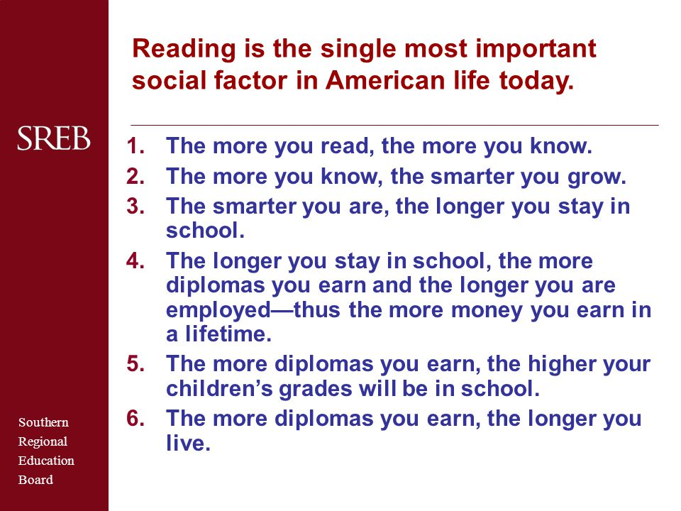 Southern Regional Education Board Reading is the single most important social factor in American life today. 1.The more you read, the more you know. 2