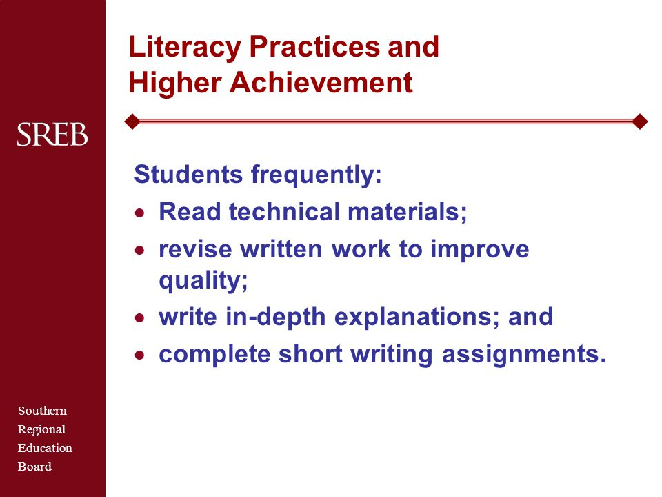 Southern Regional Education Board Literacy Practices and Higher Achievement Students frequently:  Read technical materials;  revise written work to