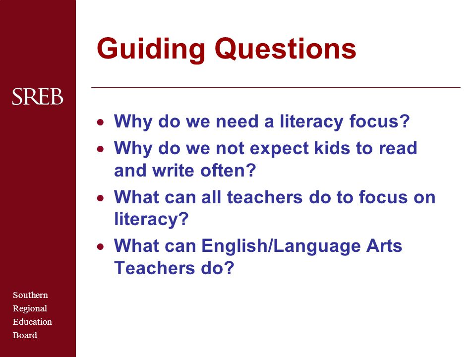 Southern Regional Education Board Guiding Questions  Why do we need a literacy focus?  Why do we not expect kids to read and write often?  What can