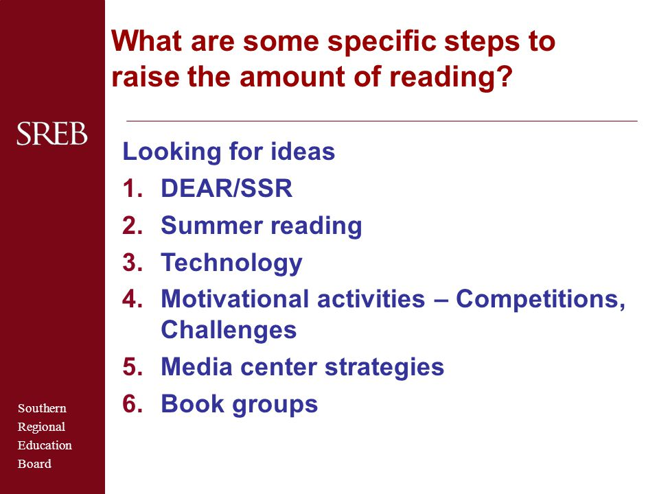 Southern Regional Education Board What are some specific steps to raise the amount of reading? Looking for ideas 1.DEAR/SSR 2.Summer reading 3.Technol