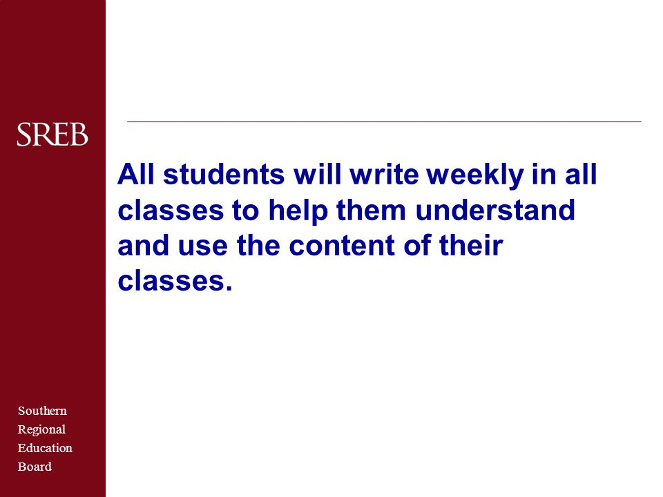 Southern Regional Education Board All students will write weekly in all classes to help them understand and use the content of their classes.