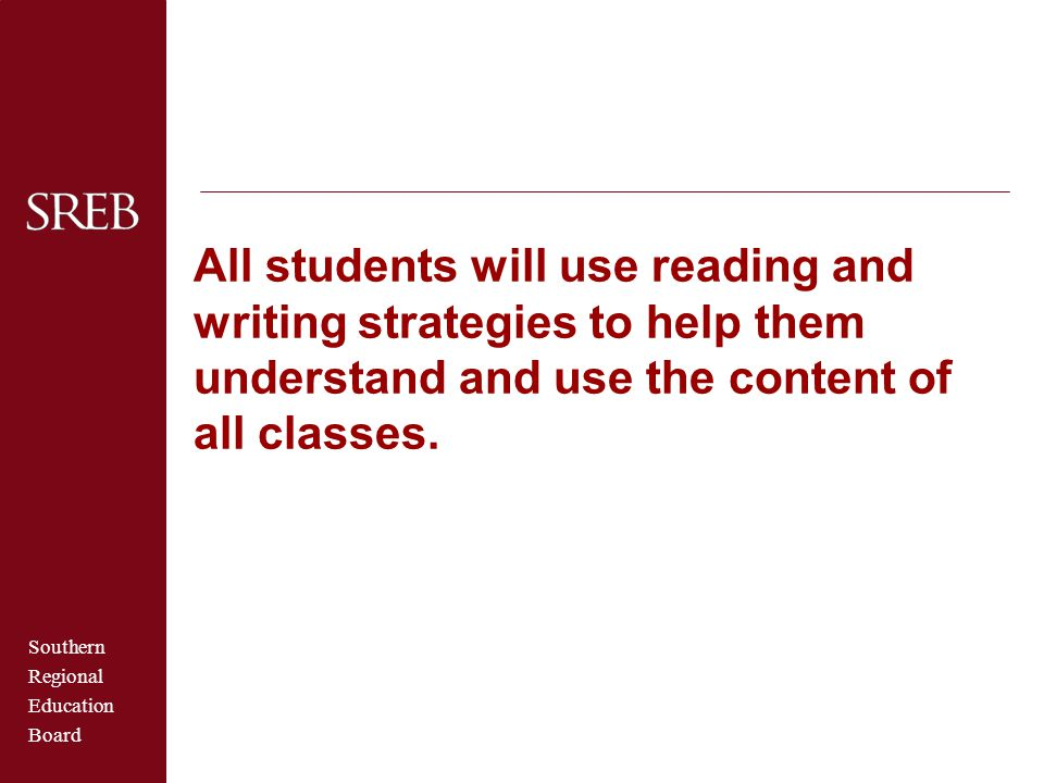 Southern Regional Education Board All students will use reading and writing strategies to help them understand and use the content of all classes.