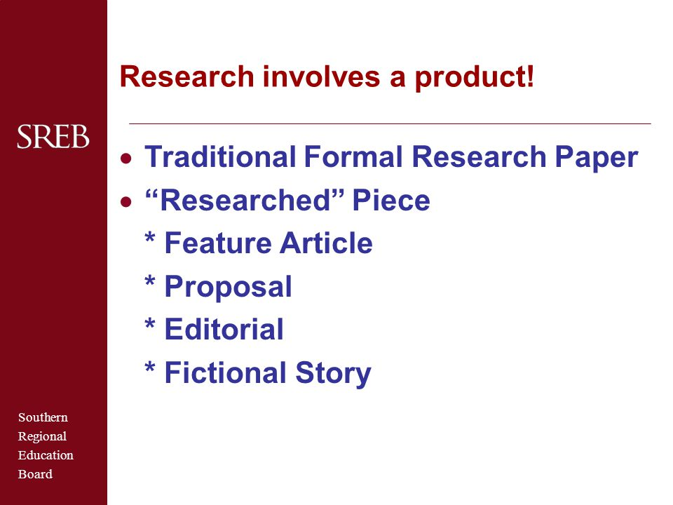"""Southern Regional Education Board Research involves a product!  Traditional Formal Research Paper  """"Researched"""" Piece * Feature Article * Proposal *"""