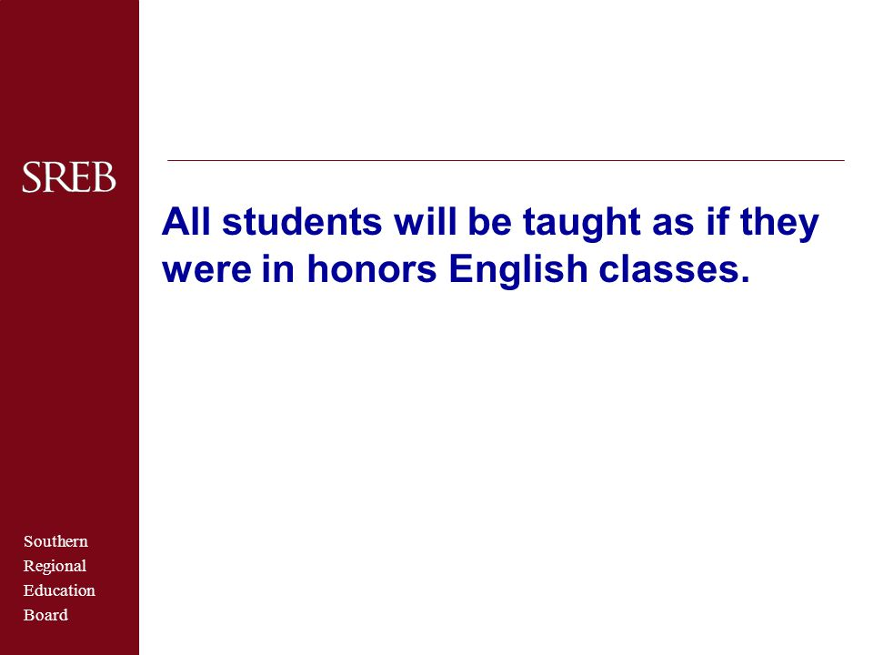 Southern Regional Education Board All students will be taught as if they were in honors English classes.