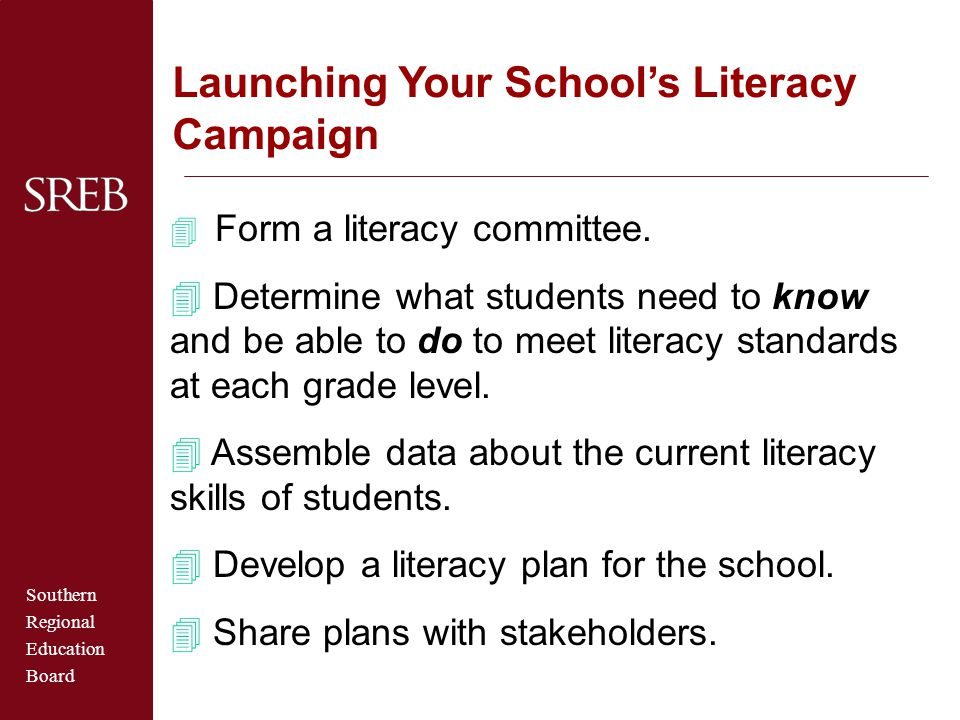 Southern Regional Education Board Launching Your School's Literacy Campaign  Form a literacy committee. 4 Determine what students need to know and be
