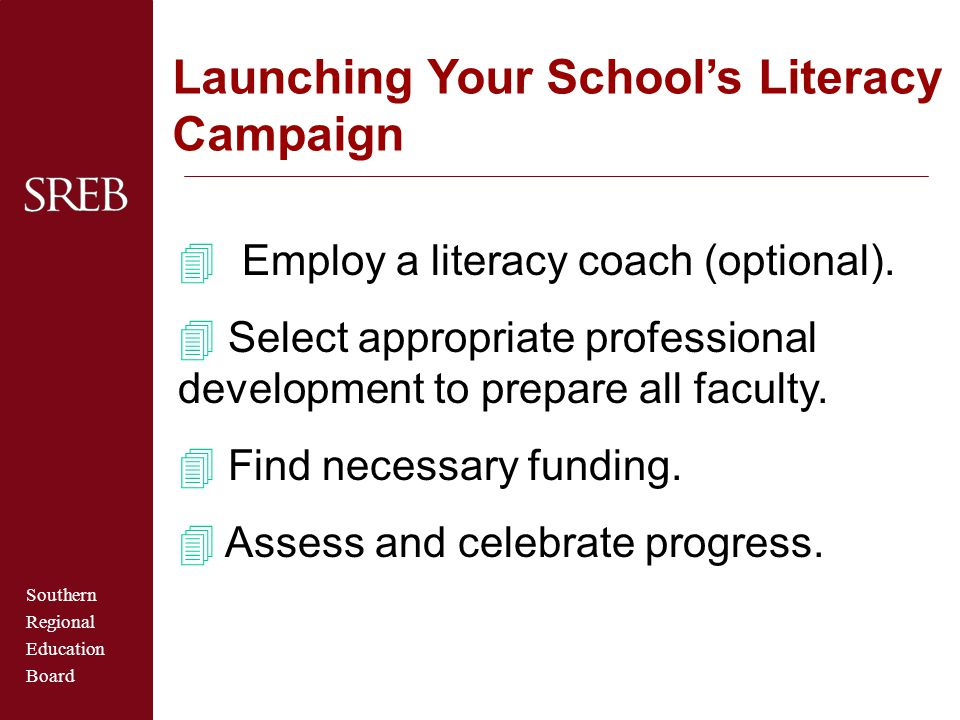 Southern Regional Education Board  Employ a literacy coach (optional). 4 Select appropriate professional development to prepare all faculty. 4 Find n