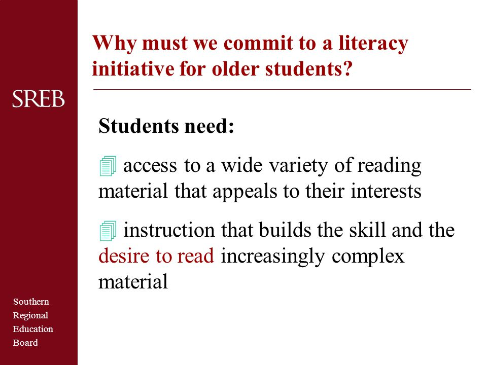 Southern Regional Education Board Why must we commit to a literacy initiative for older students? Students need: 4 access to a wide variety of reading