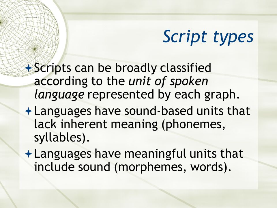 Script types  Scripts can be broadly classified according to the unit of spoken language represented by each graph.  Languages have sound-based unit
