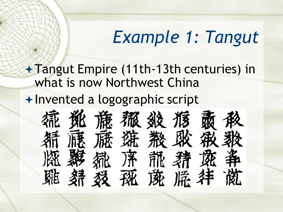 Example 1: Tangut  Tangut Empire (11th-13th centuries) in what is now Northwest China  Invented a logographic script