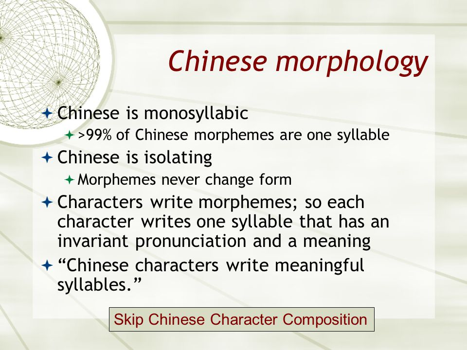 Chinese morphology  Chinese is monosyllabic  >99% of Chinese morphemes are one syllable  Chinese is isolating  Morphemes never change form  Chara