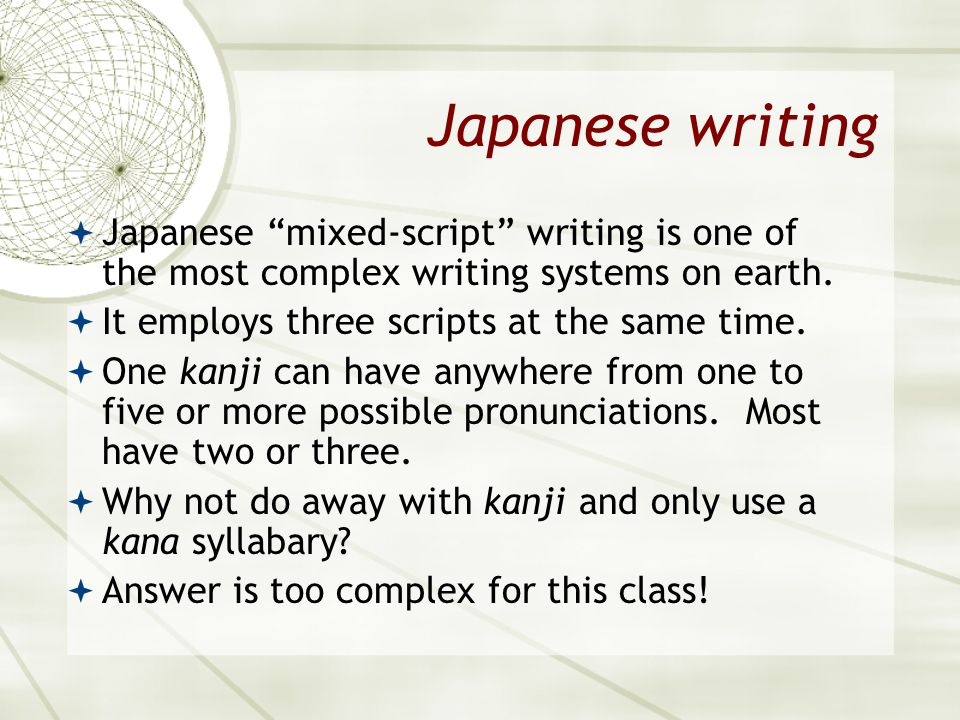"Japanese writing  Japanese ""mixed-script"" writing is one of the most complex writing systems on earth.  It employs three scripts at the same time. "