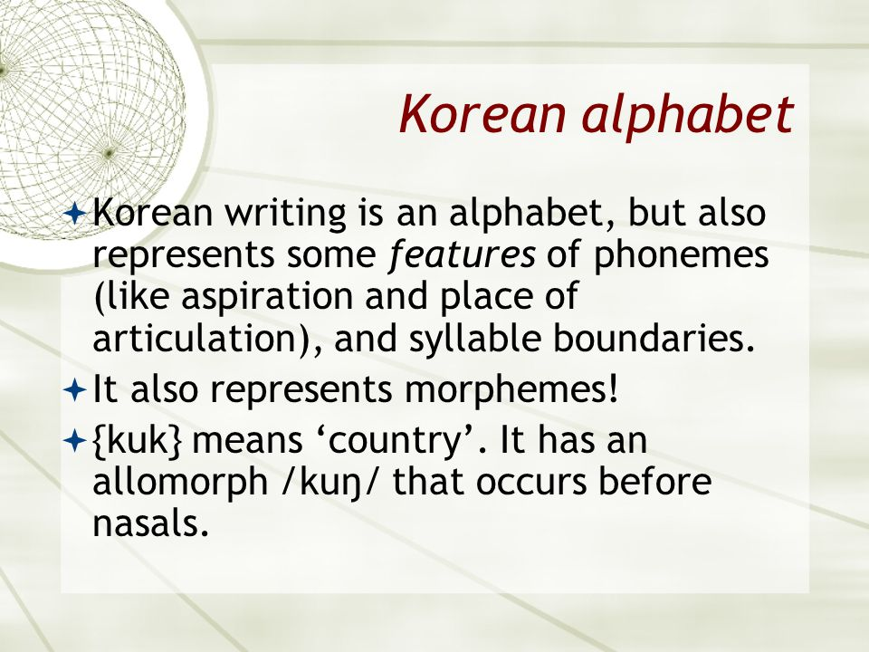 Korean alphabet  Korean writing is an alphabet, but also represents some features of phonemes (like aspiration and place of articulation), and syllab