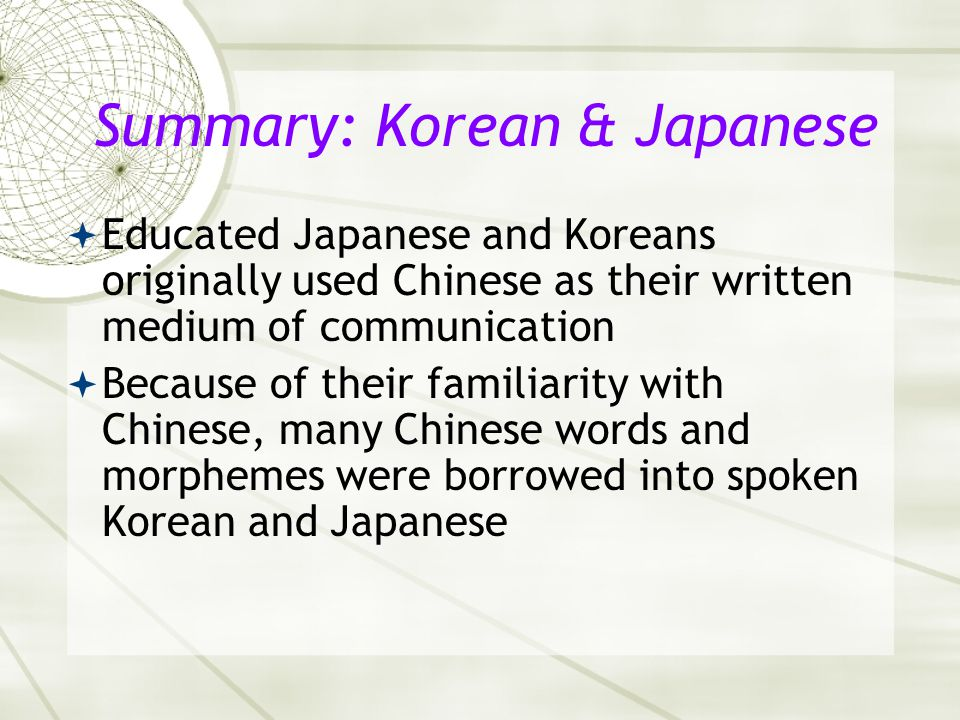 Summary: Korean & Japanese  Educated Japanese and Koreans originally used Chinese as their written medium of communication  Because of their familia