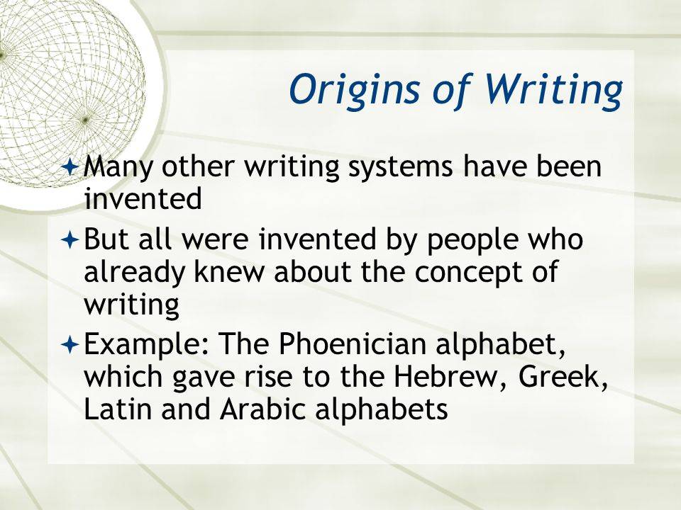 Origins of Writing  Many other writing systems have been invented  But all were invented by people who already knew about the concept of writing  E