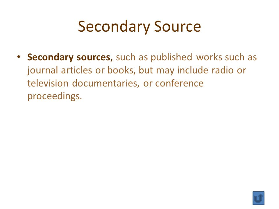 Secondary Source Secondary sources, such as published works such as journal articles or books, but may include radio or television documentaries, or conference proceedings.