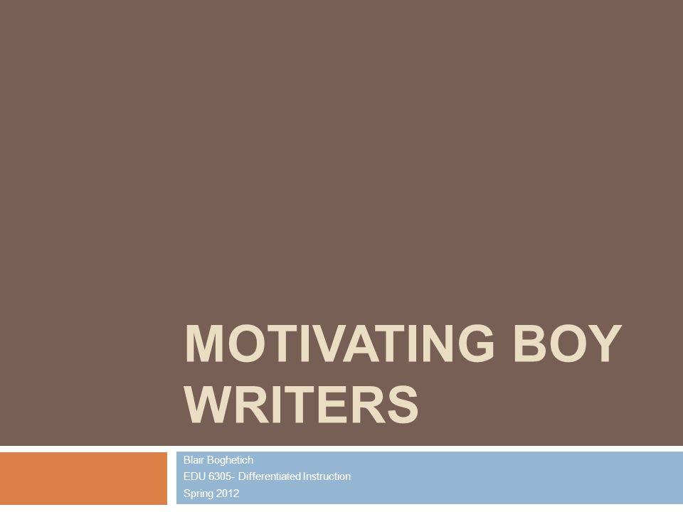 MOTIVATING BOY WRITERS Blair Boghetich EDU 6305- Differentiated Instruction Spring 2012