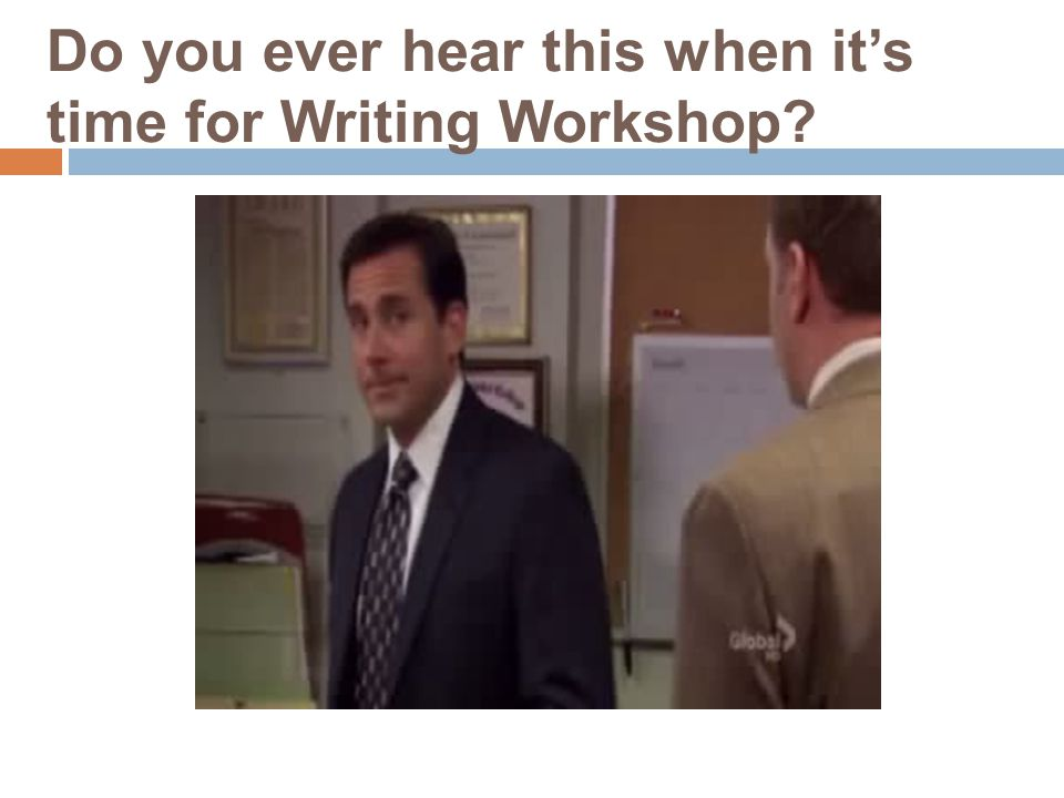 Do you ever hear this when it's time for Writing Workshop
