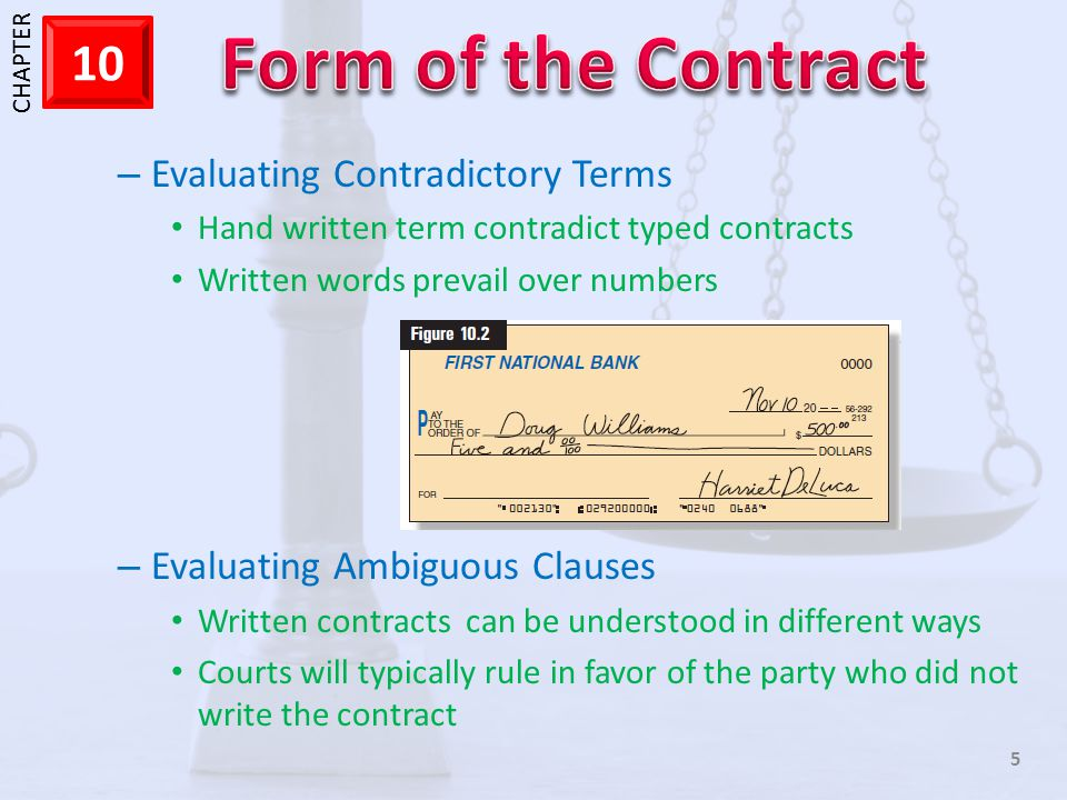1 CHAPTER 10 5 – Evaluating Contradictory Terms Hand written term contradict typed contracts Written words prevail over numbers – Evaluating Ambiguous Clauses Written contracts can be understood in different ways Courts will typically rule in favor of the party who did not write the contract