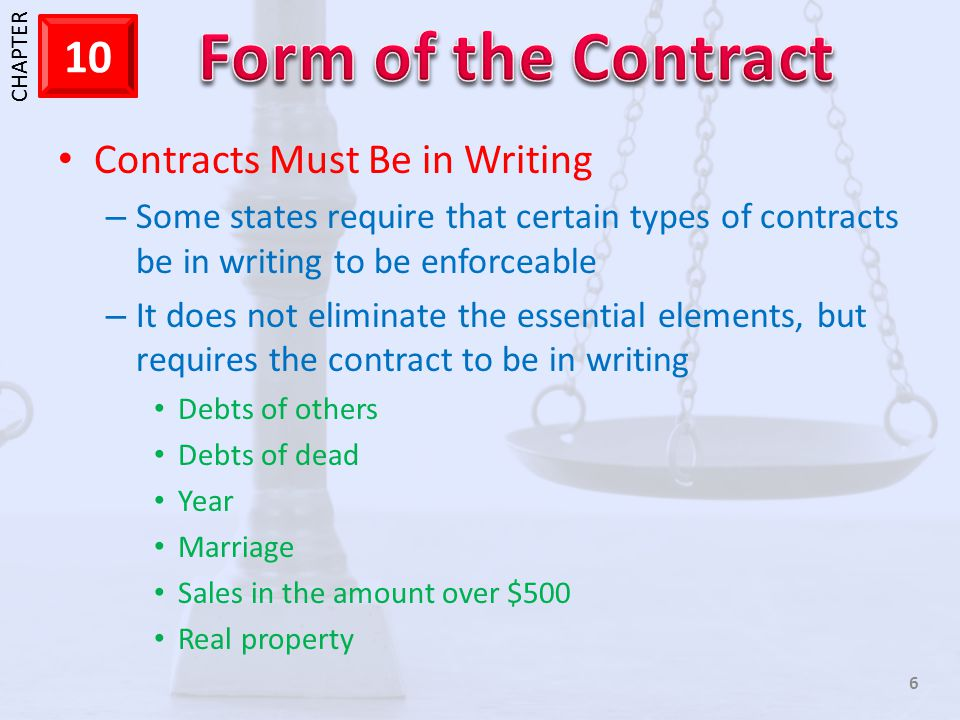 1 CHAPTER 10 6 Contracts Must Be in Writing – Some states require that certain types of contracts be in writing to be enforceable – It does not eliminate the essential elements, but requires the contract to be in writing Debts of others Debts of dead Year Marriage Sales in the amount over $500 Real property