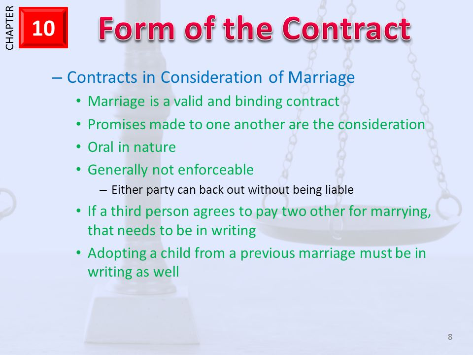 1 CHAPTER 10 8 – Contracts in Consideration of Marriage Marriage is a valid and binding contract Promises made to one another are the consideration Oral in nature Generally not enforceable – Either party can back out without being liable If a third person agrees to pay two other for marrying, that needs to be in writing Adopting a child from a previous marriage must be in writing as well