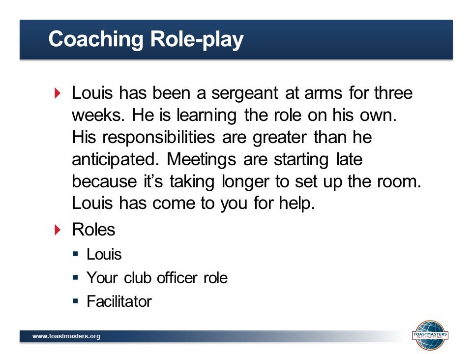 www.toastmasters.org  Louis has been a sergeant at arms for three weeks. He is learning the role on his own. His responsibilities are greater than he