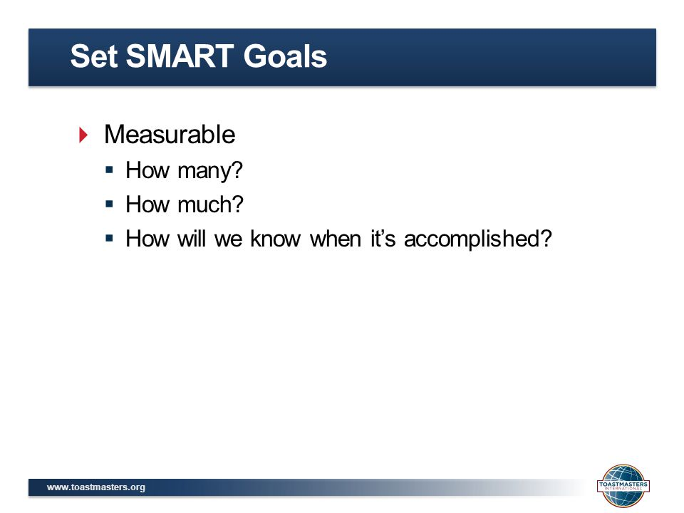 www.toastmasters.org  Measurable  How many?  How much?  How will we know when it's accomplished? Set SMART Goals