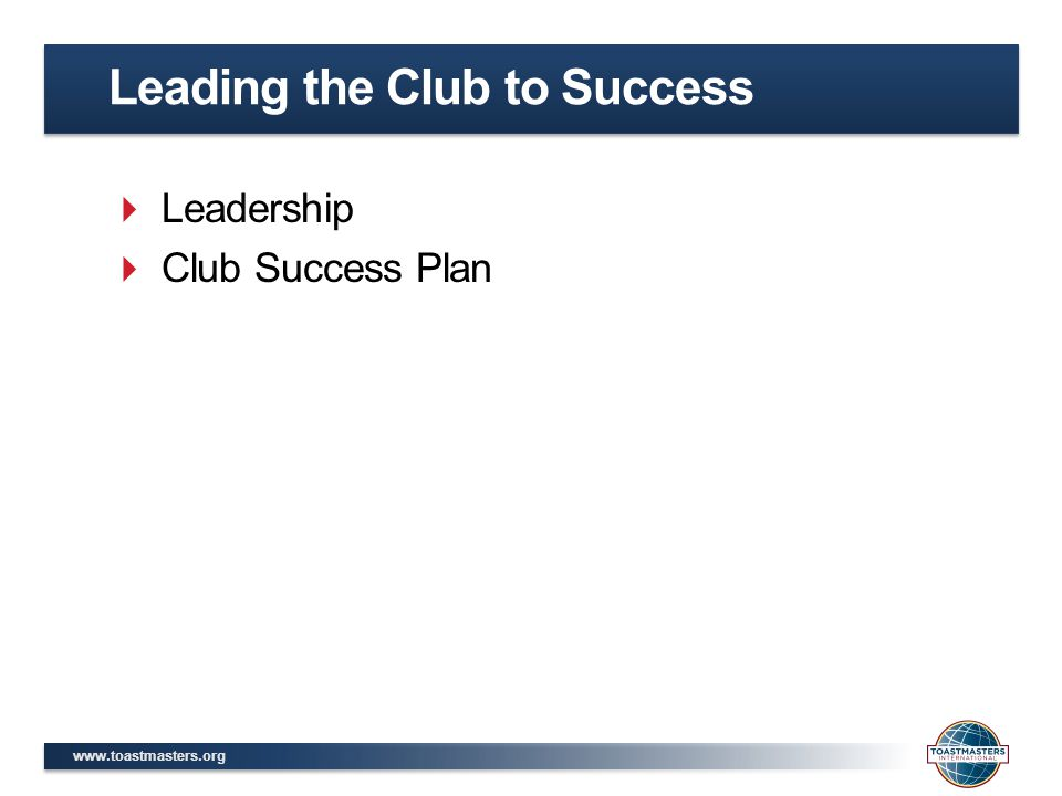 www.toastmasters.org  Identify five principles of motivation  Apply Toastmasters' Hierarchy of Needs to understand a member's motivation  List five steps of delegation  Name four steps of successful coaching  Create SMART goals  Develop a Club Success Plan Session Objectives